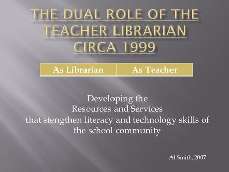 As LibrarianAs Teacher Al Smith, 2007 Developing the Resources and Services that stengthen literacy and technology skills of the school community.