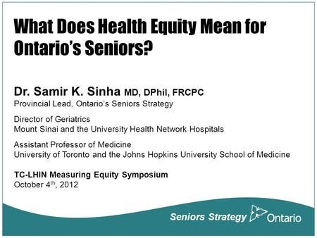 Seniors Strategy Dr. Samir K. Sinha MD, DPhil, FRCPC Provincial Lead, Ontario's Seniors Strategy Director of Geriatrics Mount Sinai and the University.