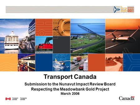 Transport Canada Submission to the Nunavut Impact Review Board Respecting the Meadowbank Gold Project March 2006.