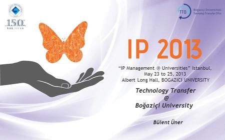 """IP Universities"" Istanbul, May 23 to 25, 2013 Albert Long Hall, BOGAZICI UNIVERSITY Technology Boğaziçi University Bülent Üner."