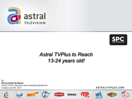 Astral TVPlus to Reach 13-24 years old! Astral TVPlus to Reach 13-24 years old! By: Marie-Amélie Guilbault Astral TVPlus, Research and marketing department.