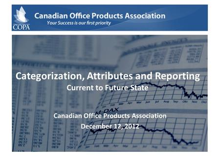 Categorization, Attributes and Reporting Current to Future State Canadian Office Products Association December 12, 2012.