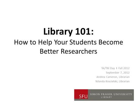 Library 101: How to Help Your Students Become Better Researchers TA/TM Day I Fall 2012 September 7, 2012 Andrea Cameron, Librarian Yolanda Koscielski,