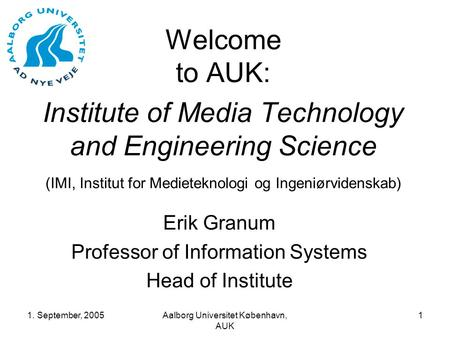1. September, 2005Aalborg Universitet København, AUK 1 Welcome to AUK: Institute of Media Technology and Engineering Science (IMI, Institut for Medieteknologi.