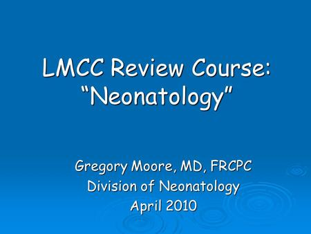 "LMCC Review Course: ""Neonatology"" Gregory Moore, MD, FRCPC Division of Neonatology April 2010."