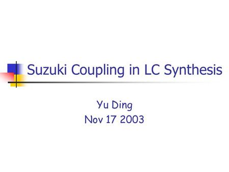 Suzuki Coupling in LC Synthesis Yu Ding Nov 17 2003.