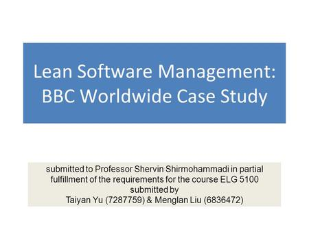 Lean Software Management: BBC Worldwide Case Study submitted to Professor Shervin Shirmohammadi in partial fulfillment of the requirements for the course.
