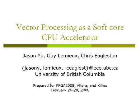 Vector Processing as a Soft-core CPU Accelerator Jason Yu, Guy Lemieux, Chris Eagleston {jasony, lemieux, University of British Columbia.