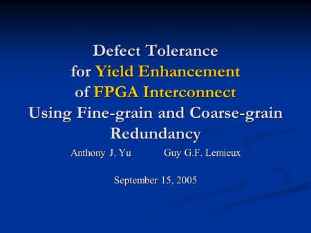 Defect Tolerance for Yield Enhancement of FPGA Interconnect Using Fine-grain and Coarse-grain Redundancy Anthony J. YuGuy G.F. Lemieux September 15, 2005.