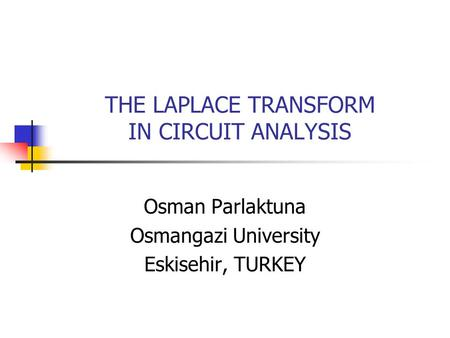 THE LAPLACE TRANSFORM IN CIRCUIT ANALYSIS Osman Parlaktuna Osmangazi University Eskisehir, TURKEY.