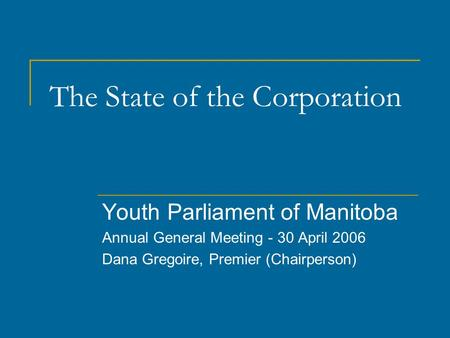 The State of the Corporation Youth Parliament of Manitoba Annual General Meeting - 30 April 2006 Dana Gregoire, Premier (Chairperson)