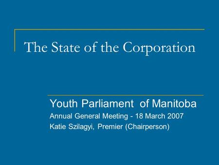 The State of the Corporation Youth Parliament of Manitoba Annual General Meeting - 18 March 2007 Katie Szilagyi, Premier (Chairperson)