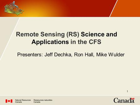 Remote Sensing (RS) Science and Applications in the CFS Presenters: Jeff Dechka, Ron Hall, Mike Wulder 1.