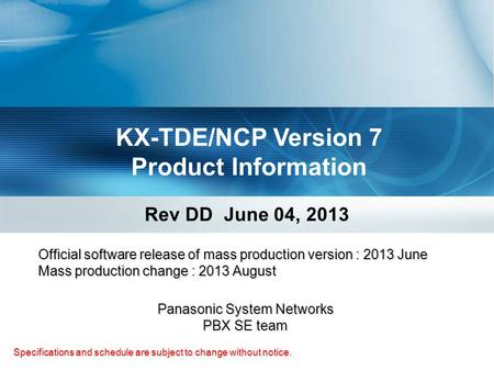 KX-TDE/NCP Version 7 Product Information Rev DD June 04, 2013 Specifications and schedule are subject to change without notice. Panasonic System Networks.