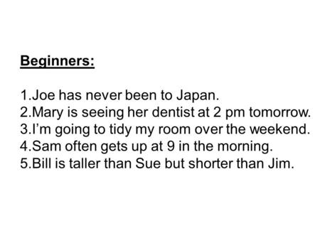 Beginners: 1.Joe has never been to Japan. 2.Mary is seeing her dentist at 2 pm tomorrow. 3.I'm going to tidy my room over the weekend. 4.Sam often gets.