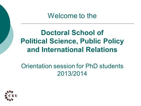 Welcome to the Doctoral School of Political Science, Public Policy and International Relations Orientation session for PhD students 2013/2014.