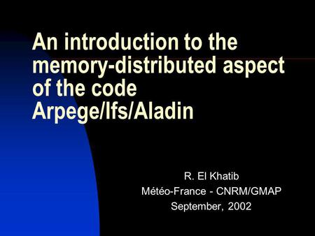 An introduction to the memory-distributed aspect of the code Arpege/Ifs/Aladin R. El Khatib Météo-France - CNRM/GMAP September, 2002.