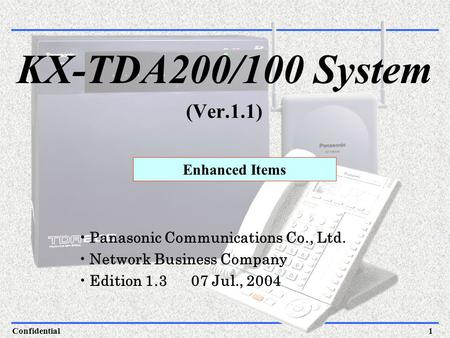 Confidential1 Panasonic Communications Co., Ltd. Network Business Company Edition 1.3 07 Jul., 2004 Enhanced Items KX-TDA200/100 System (Ver.1.1)