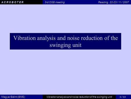 1 / 13 Vibration analysis and noise reduction of the swinging unit Magyar Bálint (BME) A C R O B O T E R 3rd OSB meeting Reading, 22-23 / 11 / 2007 Vibration.