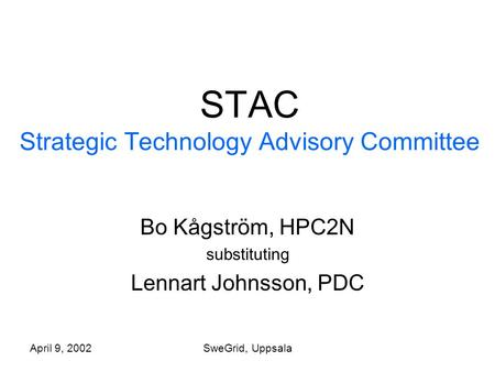 April 9, 2002SweGrid, Uppsala STAC Strategic Technology Advisory Committee Bo Kågström, HPC2N substituting Lennart Johnsson, PDC.