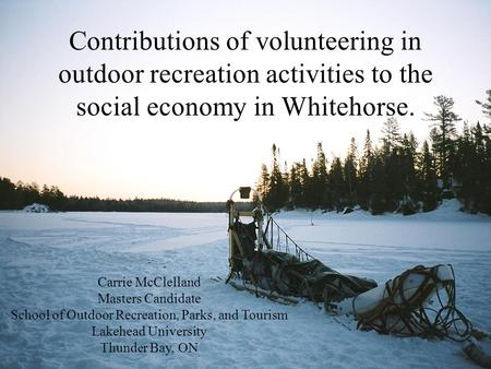 Contributions of volunteering in outdoor recreation activities to the social economy in Whitehorse. Carrie McClelland Masters Candidate School of Outdoor.