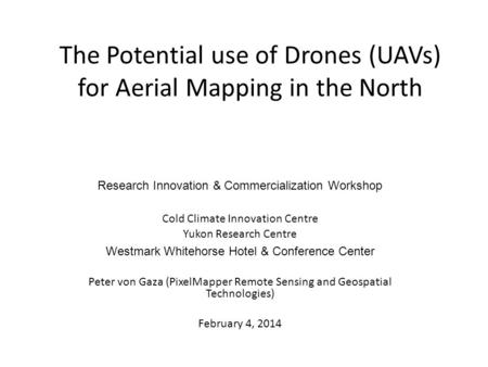The Potential use of Drones (UAVs) for Aerial Mapping in the North Research Innovation & Commercialization Workshop Cold Climate Innovation Centre Yukon.