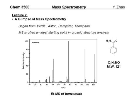 Mass Spectrometry Chem 3500 Mass Spectrometry Y. Zhao Lecture 2 A Glimpse of Mass Spectrometry Began from 1920s: Aston, Dempster, Thompson MS is often.