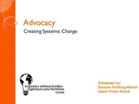 Advocacy Creating Systemic Change Presented by: Duncan Farthing-Nichol Adam Fraser-Kruck.