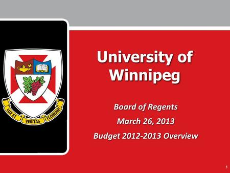 1 University of Winnipeg Board of Regents March 26, 2013 Budget 2012-2013 Overview Board of Regents March 26, 2013 Budget 2012-2013 Overview.