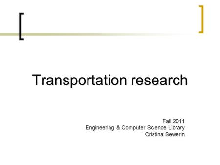 Transportation research Fall 2011 Engineering & Computer Science Library Cristina Sewerin.