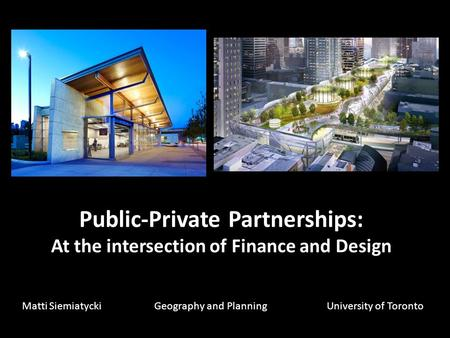 Public-Private Partnerships: At the intersection of Finance and Design Matti Siemiatycki Geography and PlanningUniversity of Toronto.