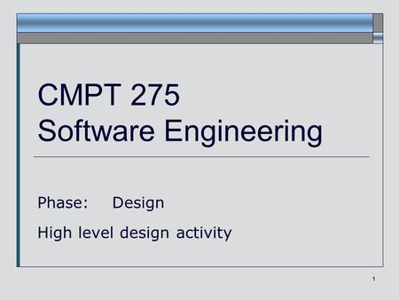 1 CMPT 275 Software Engineering Phase: Design High level design activity.