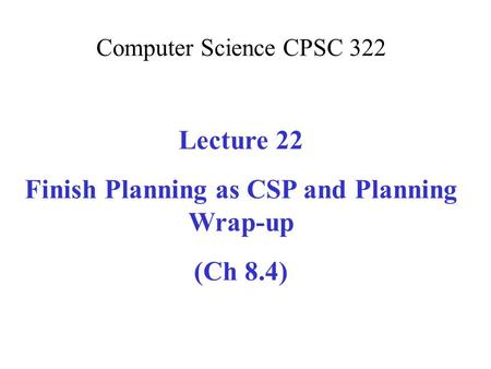 Computer Science CPSC 322 Lecture 22 Finish Planning as CSP and Planning Wrap-up (Ch 8.4)