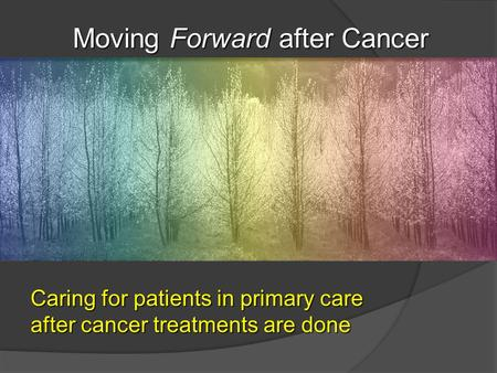 Caring for patients in primary care after cancer treatments are done Moving Forward after Cancer Moving Forward after Cancer.