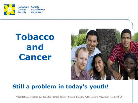 This grey area will not appear in your presentation. Tobacco and Cancer Still a problem in today's youth! Presentation prepared by: Canadian Cancer Society,