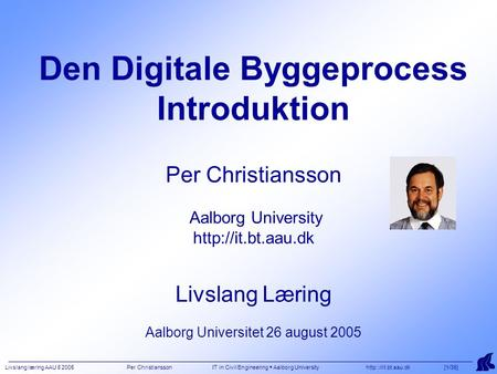 Livslang læring AAU 8 2005 Per Christiansson IT in Civil Engineering  Aalborg University  [1/35] Den Digitale Byggeprocess Introduktion.