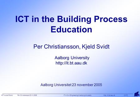 IKT kurser B AAU Per Christiansson 23.11.2005 IT in Civil Engineering  Aalborg University  [1/17] ICT in the Building Process Education.