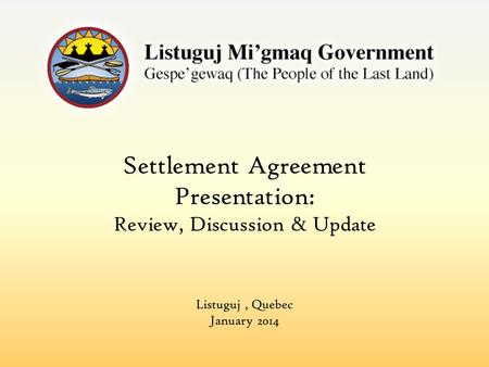 Settlement Agreement Presentation: Review, Discussion & Update Listuguj, Quebec January 2014.