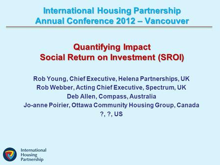 International Housing Partnership Annual Conference 2012 – Vancouver Rob Young, Chief Executive, Helena Partnerships, UK Rob Webber, Acting Chief Executive,