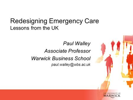 Paul Walley Associate Professor Warwick Business School Redesigning Emergency Care Lessons from the UK.