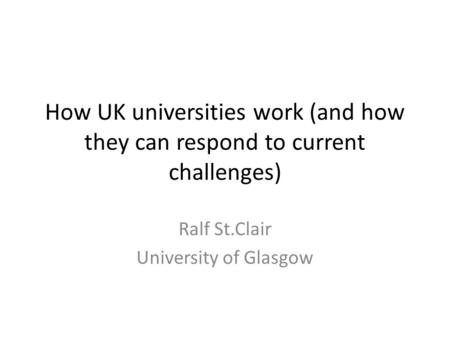 How UK universities work (and how they can respond to current challenges) Ralf St.Clair University of Glasgow.