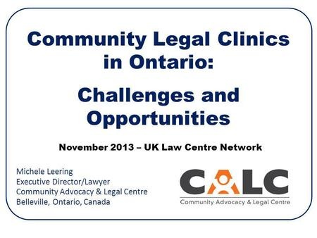 Community Legal Clinics in Ontario: Challenges and Opportunities Michele Leering Executive Director/Lawyer Community Advocacy & Legal Centre Belleville,