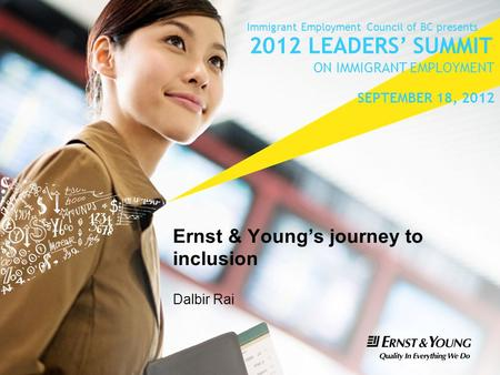 Ernst & Young's journey to inclusion Dalbir Rai Immigrant Employment Council of BC presents 2012 LEADERS' SUMMIT ON IMMIGRANT EMPLOYMENT SEPTEMBER 18,