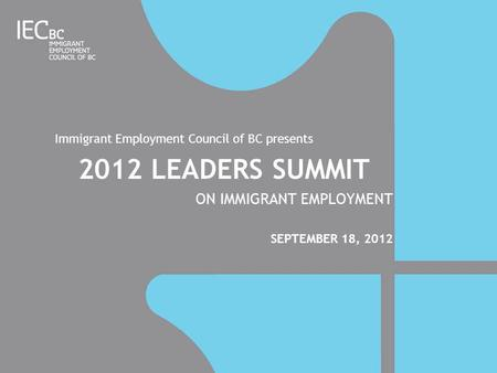 Immigrant Employment Council of BC presents 2012 LEADERS SUMMIT ON IMMIGRANT EMPLOYMENT SEPTEMBER 18, 2012.