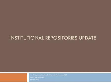 INSTITUTIONAL REPOSITORIES UPDATE Joan K. Lippincott, Coalition for Networked Information (CNI) Simon Fraser University June 26, 2009.