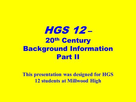 HGS 12 – 20 th Century Background Information Part II This presentation was designed for HGS 12 students at Millwood High.