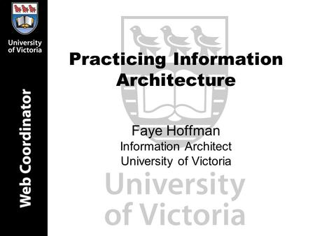 Practicing Information Architecture Faye Hoffman Information Architect University of Victoria.