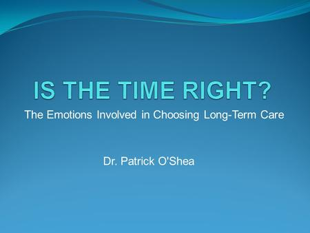 The Emotions Involved in Choosing Long-Term Care Dr. Patrick O'Shea.