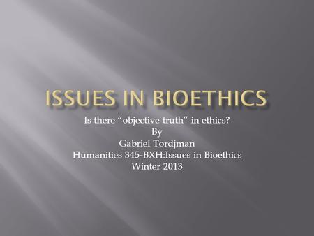 "Is there ""objective truth"" in ethics? By Gabriel Tordjman Humanities 345-BXH:Issues in Bioethics Winter 2013."
