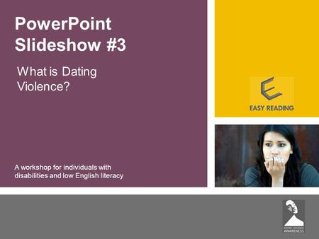 What is Dating Violence? PowerPoint Slideshow #3 A workshop for individuals with disabilities and low English literacy.